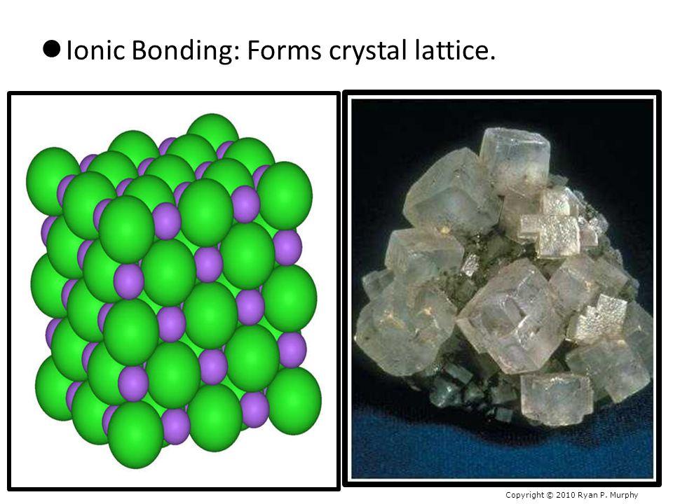 Ionic Bonding: Forms crystal lattice. Copyright © 2010 Ryan P. Murphy