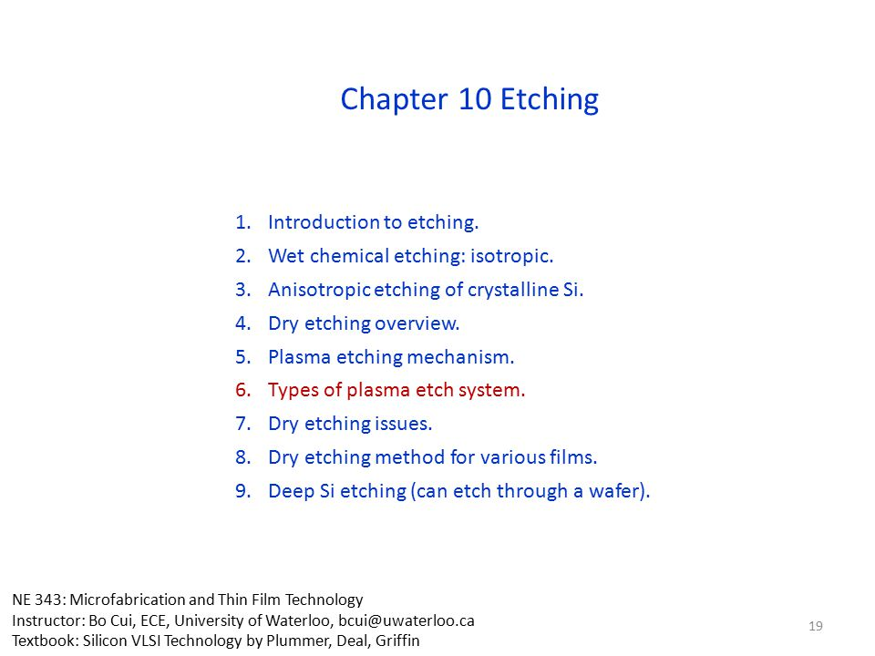Chapter 10 Etching NE 343: Microfabrication and Thin Film Technology Instructor: Bo Cui, ECE, University of Waterloo, bcui@uwaterloo.ca Textbook: Sili