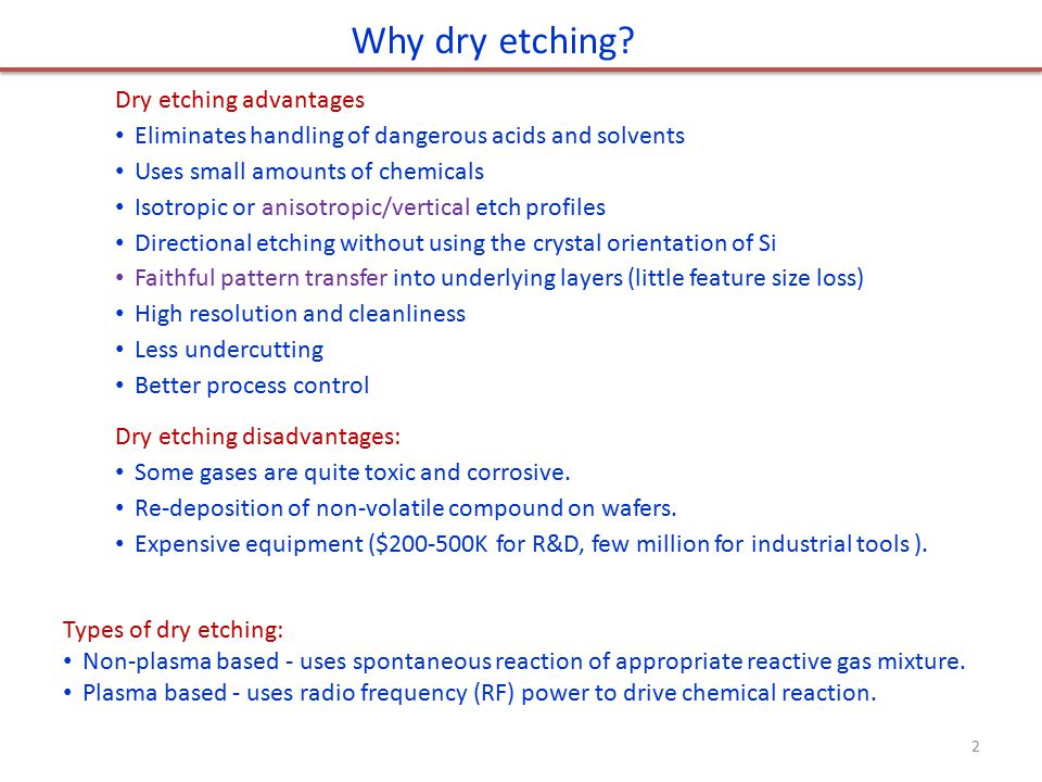 Dry etching advantages Eliminates handling of dangerous acids and solvents Uses small amounts of chemicals Isotropic or anisotropic/vertical etch prof
