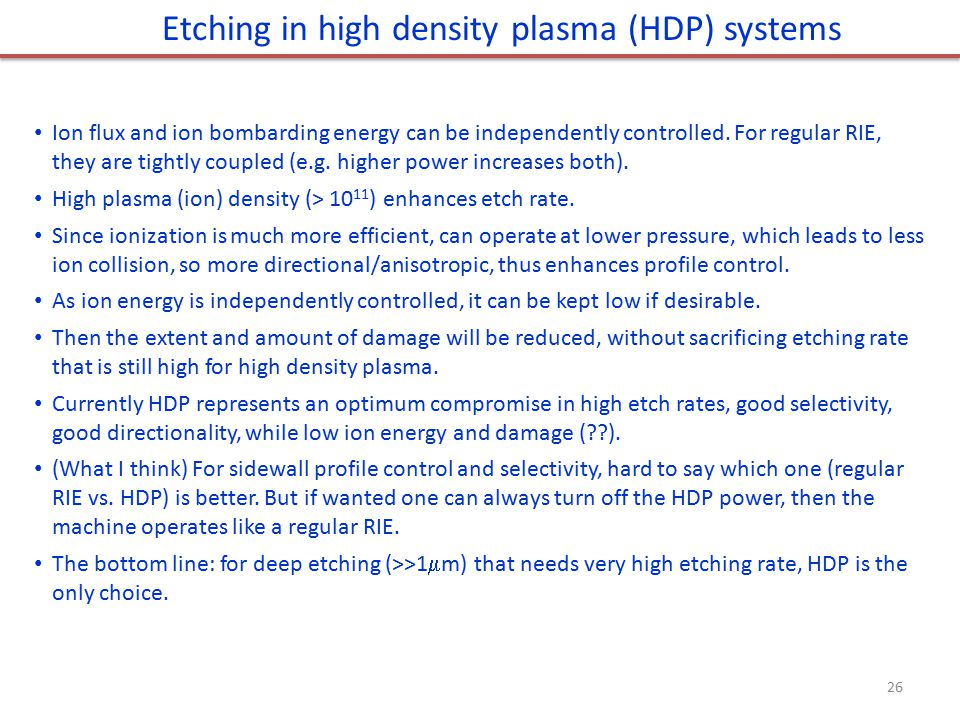 Etching in high density plasma (HDP) systems Ion flux and ion bombarding energy can be independently controlled. For regular RIE, they are tightly cou