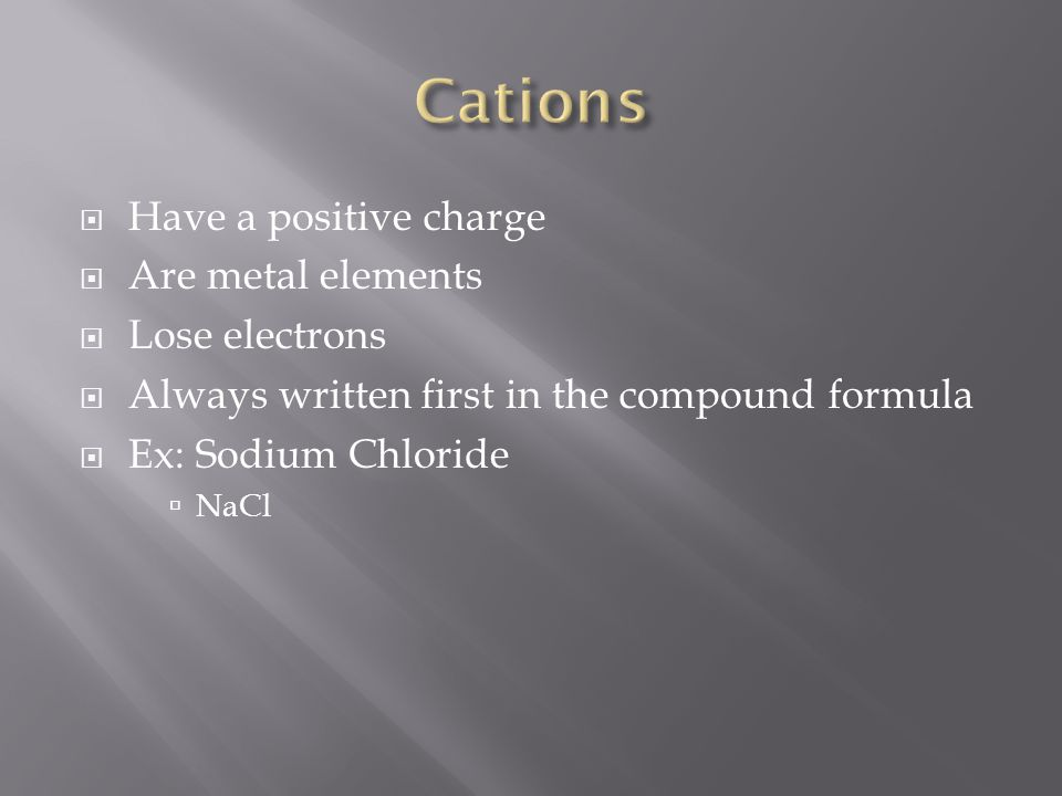  Have a positive charge  Are metal elements  Lose electrons  Always written first in the compound formula  Ex: Sodium Chloride  NaCl