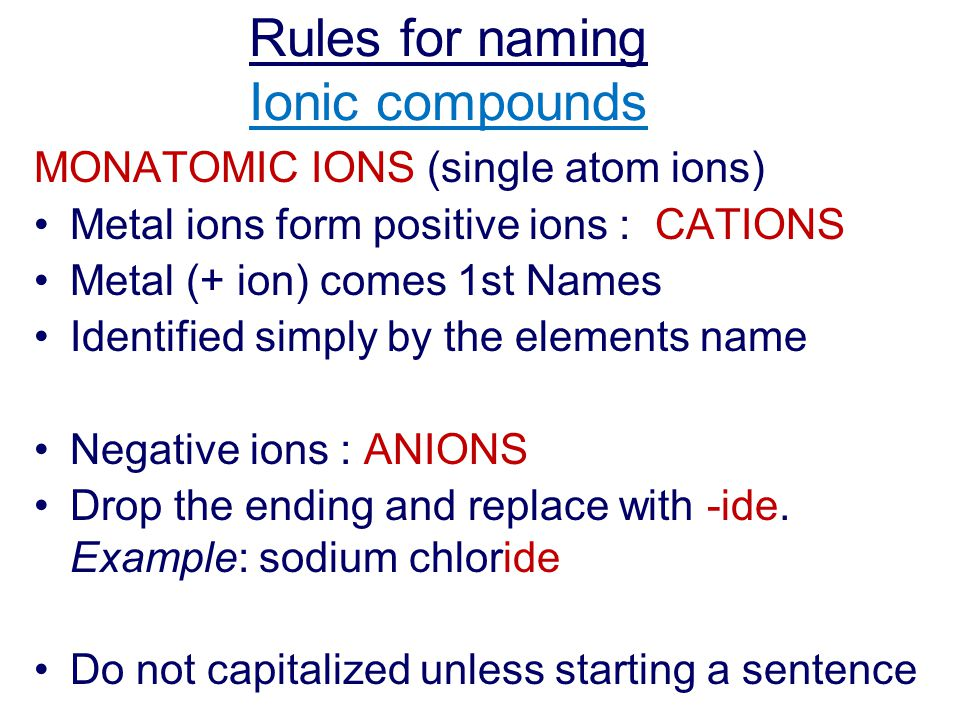 Rules for naming Ionic compounds MONATOMIC IONS (single atom ions) Metal ions form positive ions : CATIONS Metal (+ ion) comes 1st Names Identified simply by the elements name Negative ions : ANIONS Drop the ending and replace with -ide.