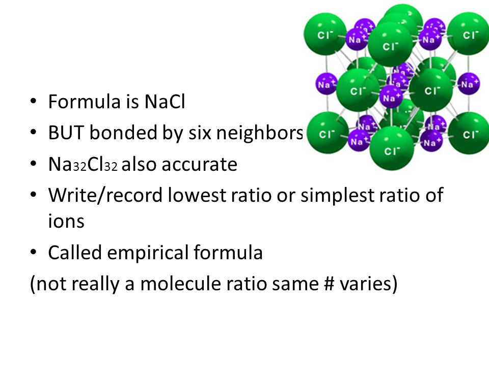 Formula is NaCl BUT bonded by six neighbors Na 32 Cl 32 also accurate Write/record lowest ratio or simplest ratio of ions Called empirical formula (not really a molecule ratio same # varies)