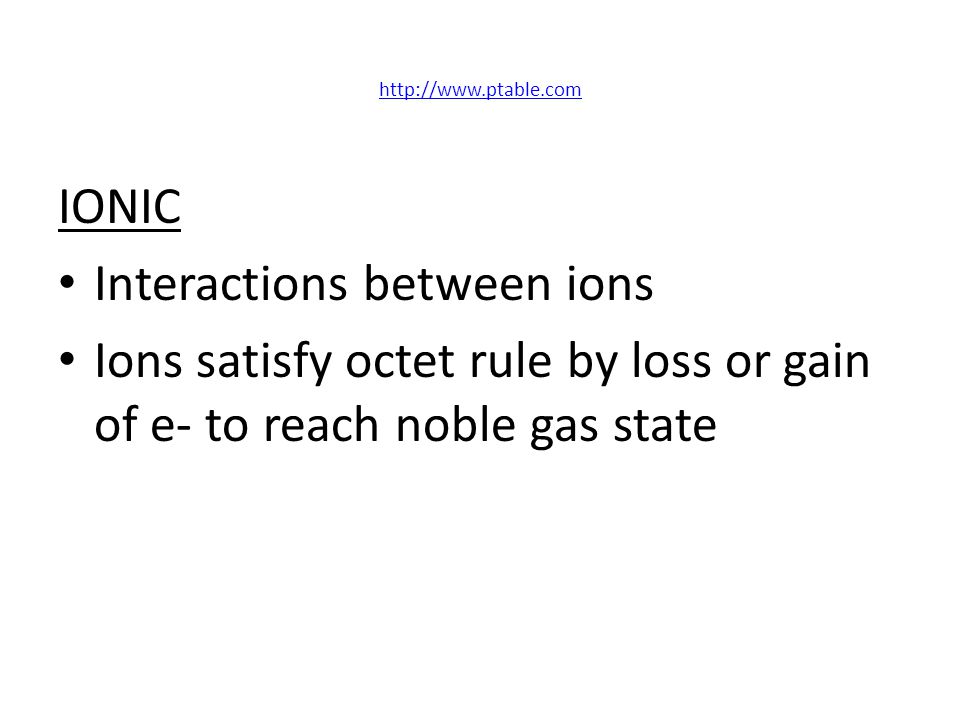 http://www.ptable.com IONIC Interactions between ions Ions satisfy octet rule by loss or gain of e- to reach noble gas state