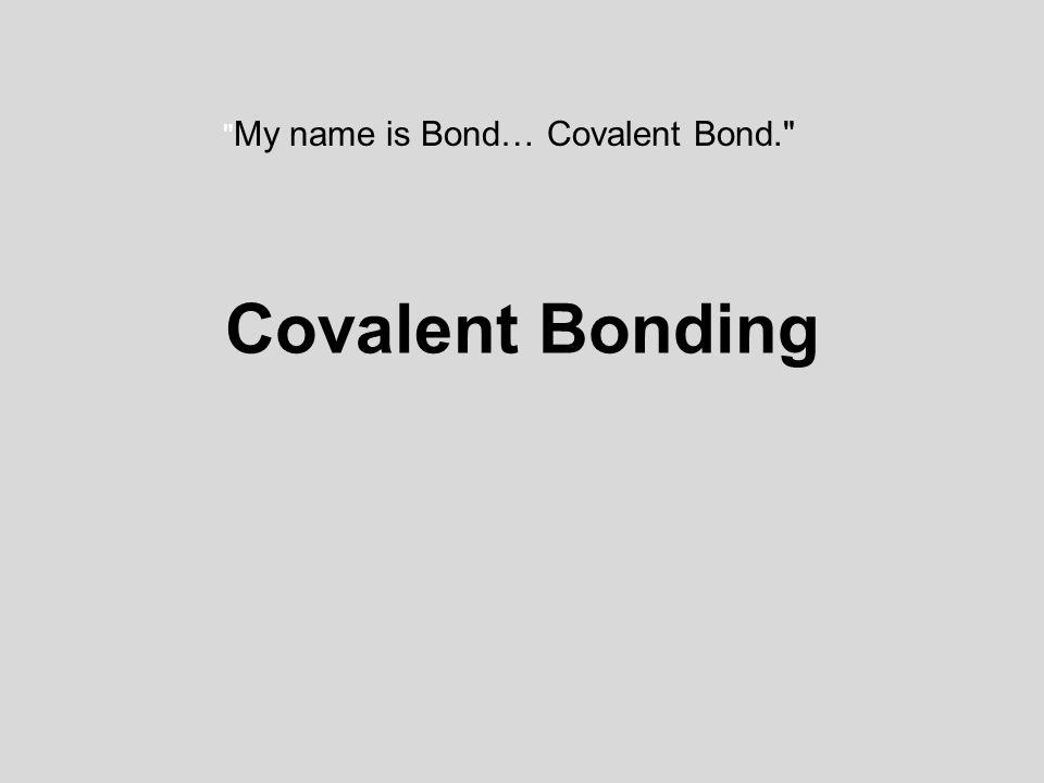 Covalent Bonding My name is Bond… Covalent Bond.