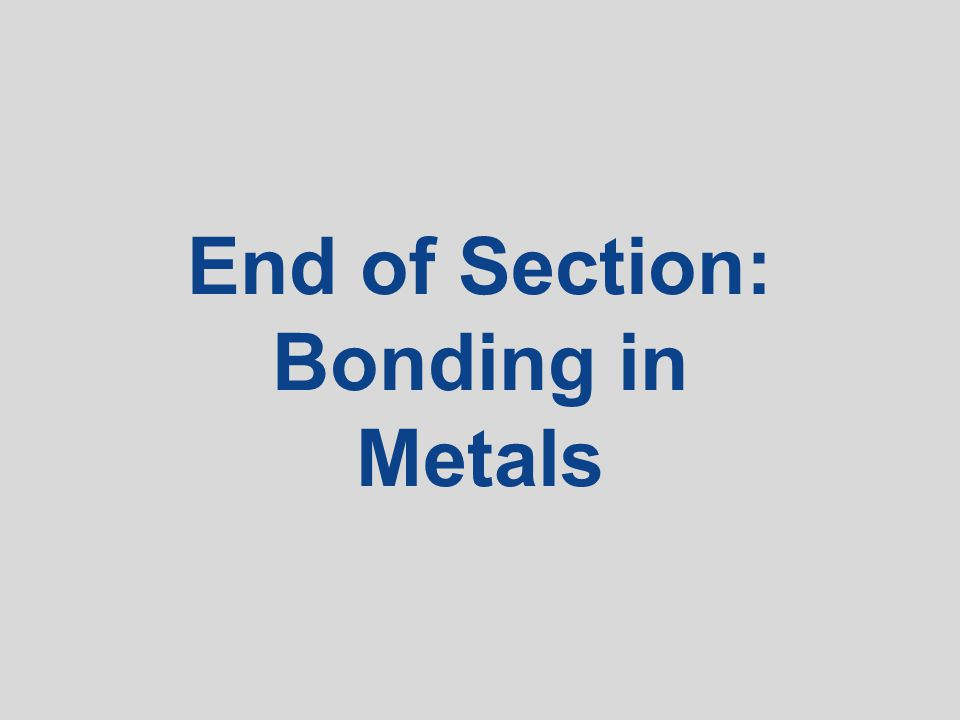 End of Section: Bonding in Metals