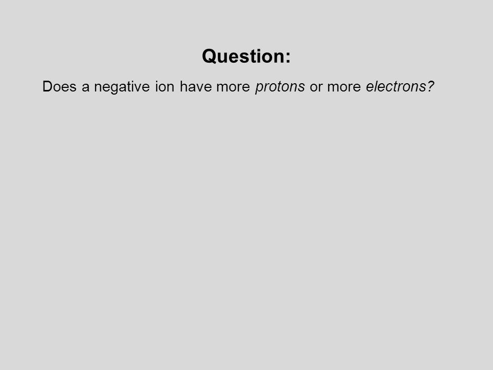 Question: Does a negative ion have more protons or more electrons?