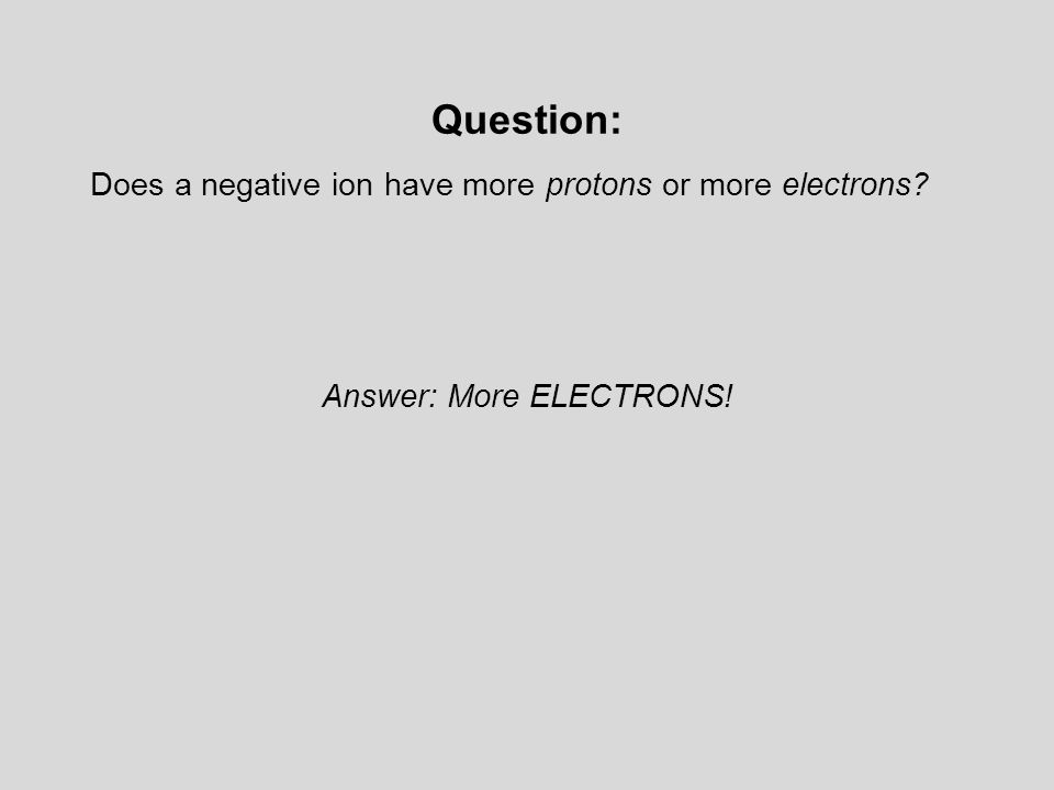 Question: Does a negative ion have more protons or more electrons Answer: More ELECTRONS!
