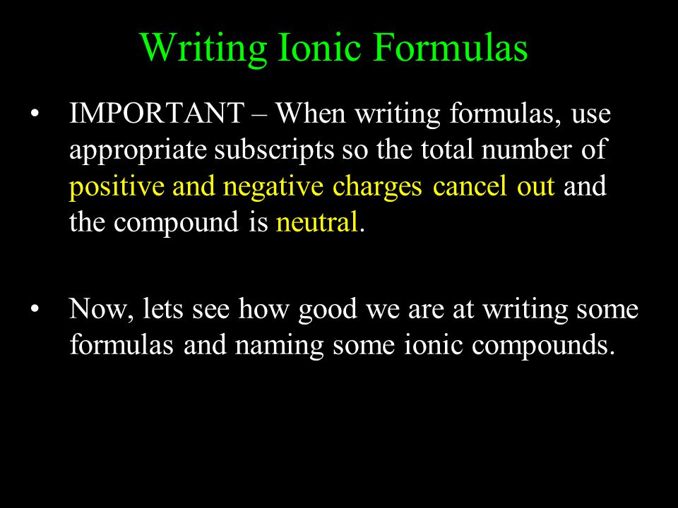 Writing Ionic Formulas IMPORTANT – When writing formulas, use appropriate subscripts so the total number of positive and negative charges cancel out and the compound is neutral.