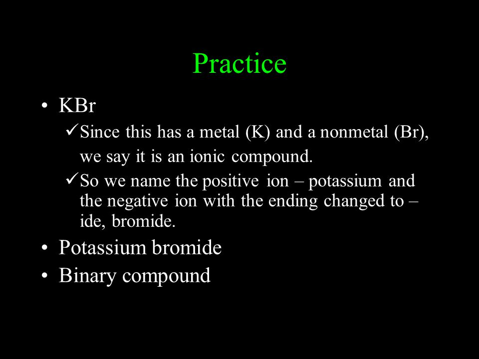 Practice KBr Since this has a metal (K) and a nonmetal (Br), we say it is an ionic compound.