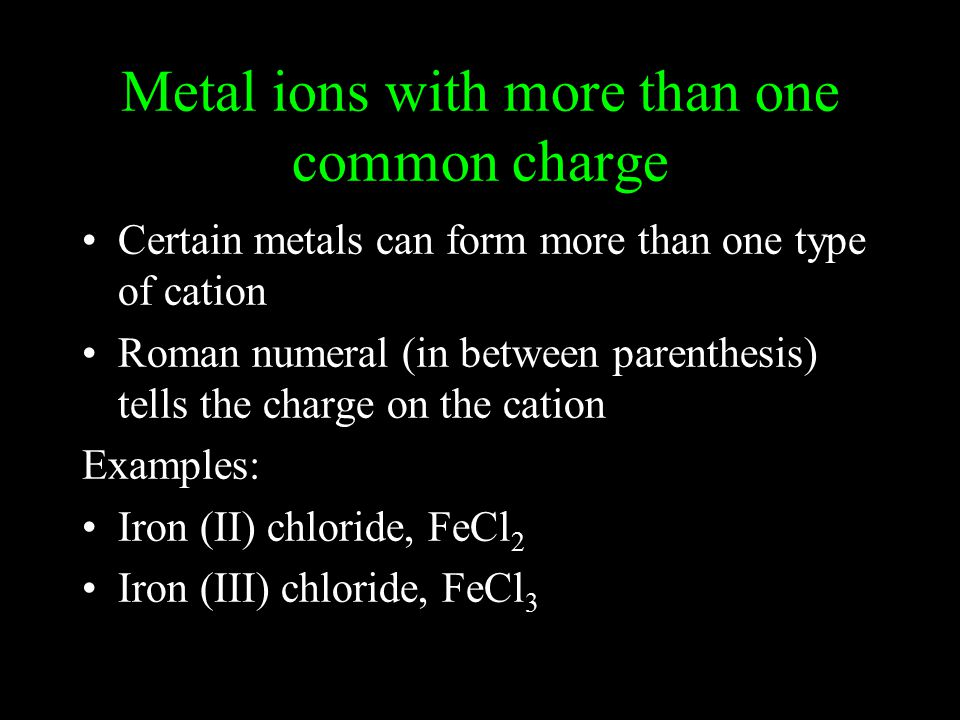 Metal ions with more than one common charge Certain metals can form more than one type of cation Roman numeral (in between parenthesis) tells the charge on the cation Examples: Iron (II) chloride, FeCl 2 Iron (III) chloride, FeCl 3