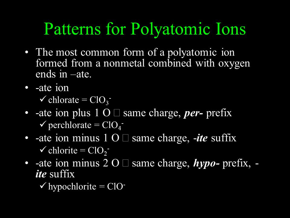 Patterns for Polyatomic Ions The most common form of a polyatomic ion formed from a nonmetal combined with oxygen ends in –ate.