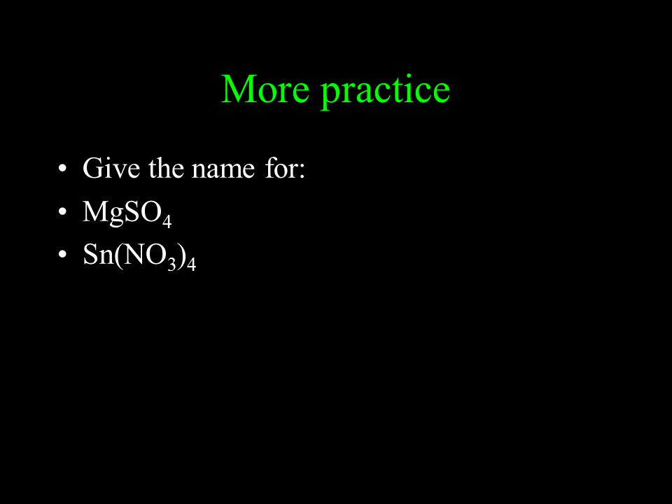 More practice Give the name for: MgSO 4 Sn(NO 3 ) 4
