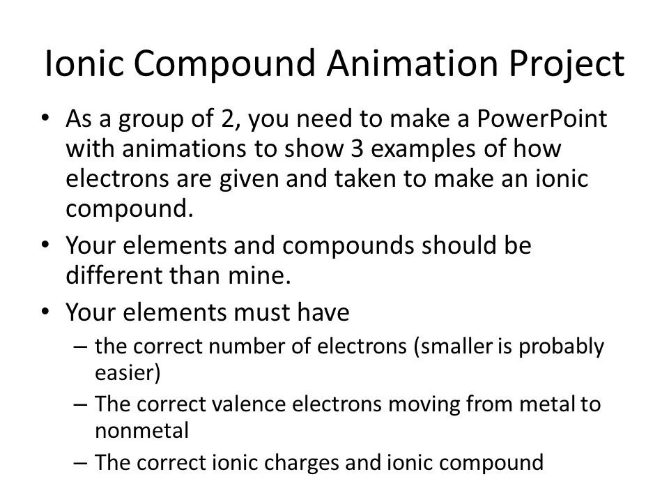 Ionic Compound Animation Project As a group of 2, you need to make a PowerPoint with animations to show 3 examples of how electrons are given and taken to make an ionic compound.