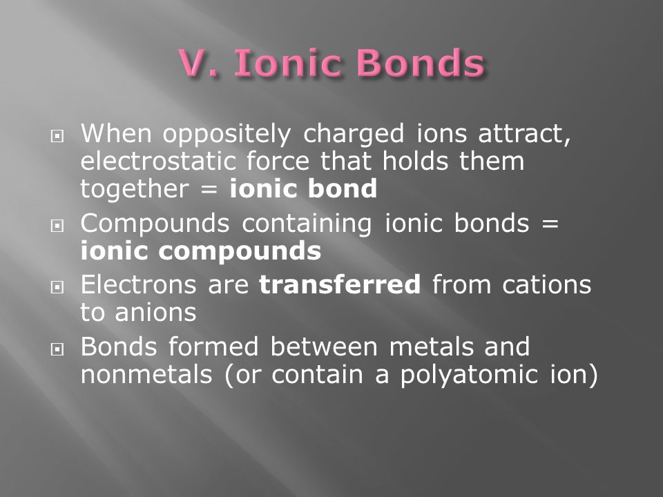  When oppositely charged ions attract, electrostatic force that holds them together = ionic bond  Compounds containing ionic bonds = ionic compounds  Electrons are transferred from cations to anions  Bonds formed between metals and nonmetals (or contain a polyatomic ion)