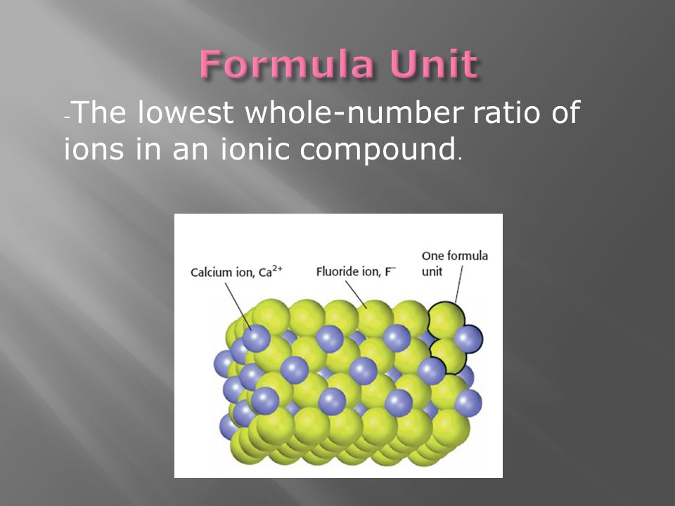 - The lowest whole-number ratio of ions in an ionic compound.
