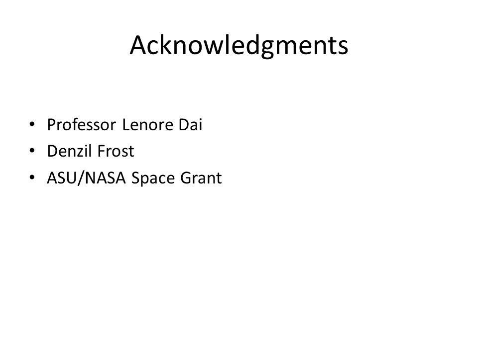 Acknowledgments Professor Lenore Dai Denzil Frost ASU/NASA Space Grant