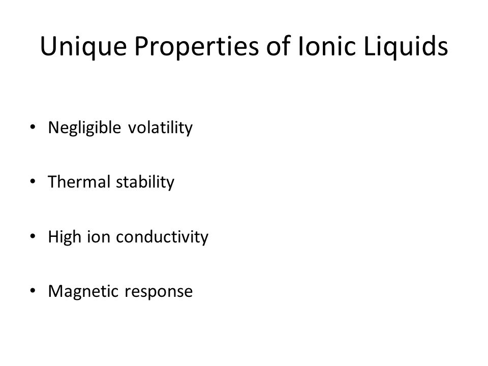 Unique Properties of Ionic Liquids Negligible volatility Thermal stability High ion conductivity Magnetic response