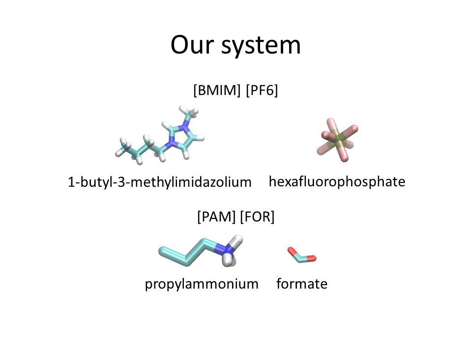 Our system 1-butyl-3-methylimidazolium hexafluorophosphate propylammoniumformate [BMIM] [PF6] [PAM] [FOR]