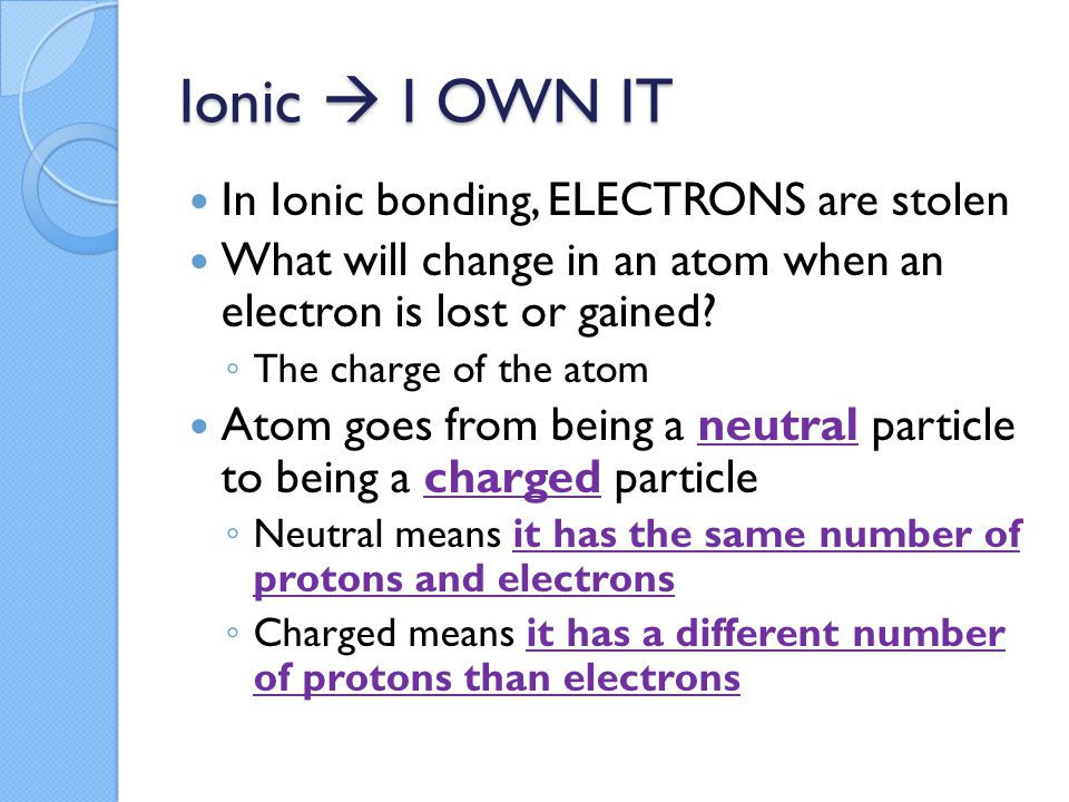 Ionic  I OWN IT In Ionic bonding, ELECTRONS are stolen What will change in an atom when an electron is lost or gained.