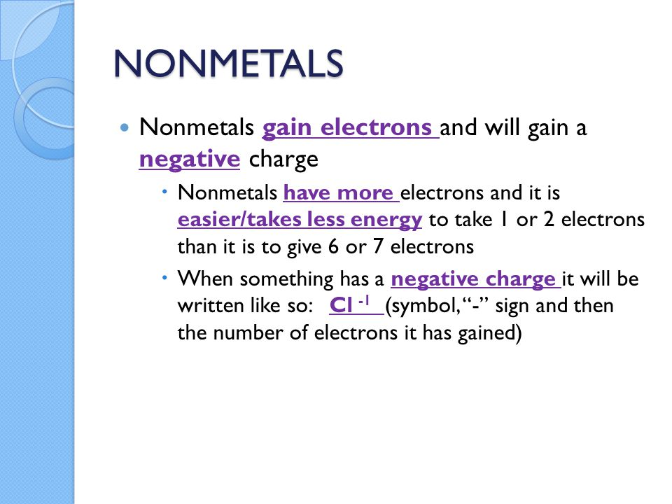 NONMETALS Nonmetals gain electrons and will gain a negative charge  Nonmetals have more electrons and it is easier/takes less energy to take 1 or 2 electrons than it is to give 6 or 7 electrons  When something has a negative charge it will be written like so: Cl -1 (symbol, - sign and then the number of electrons it has gained)