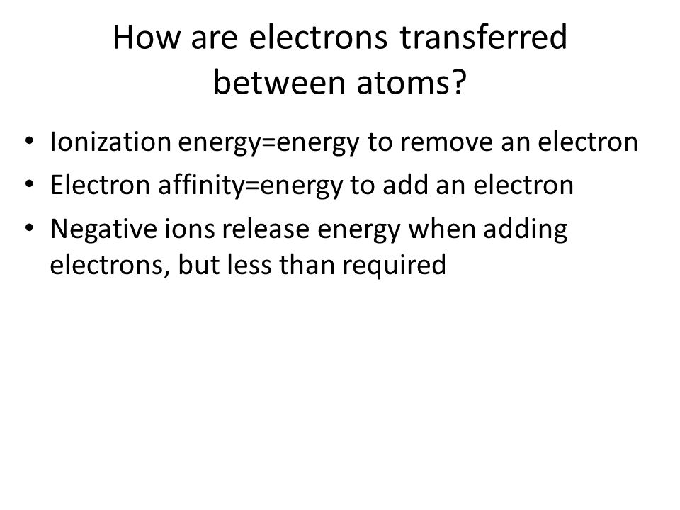 How are electrons transferred between atoms? Ionization energy=energy to remove an electron Electron affinity=energy to add an electron Negative ions