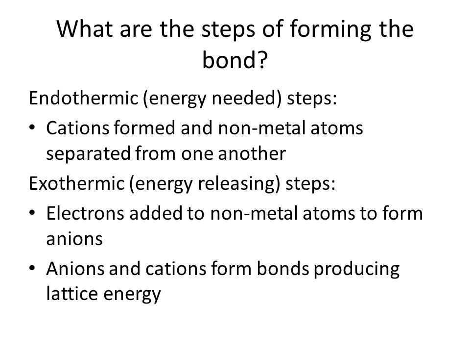 What are the steps of forming the bond? Endothermic (energy needed) steps: Cations formed and non-metal atoms separated from one another Exothermic (e