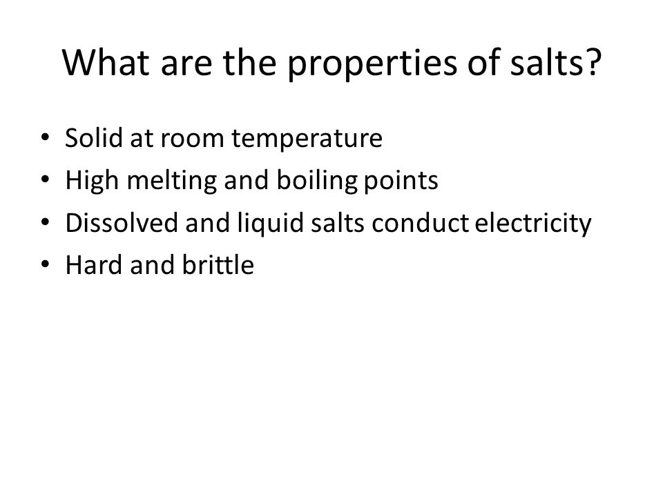What are the properties of salts? Solid at room temperature High melting and boiling points Dissolved and liquid salts conduct electricity Hard and br