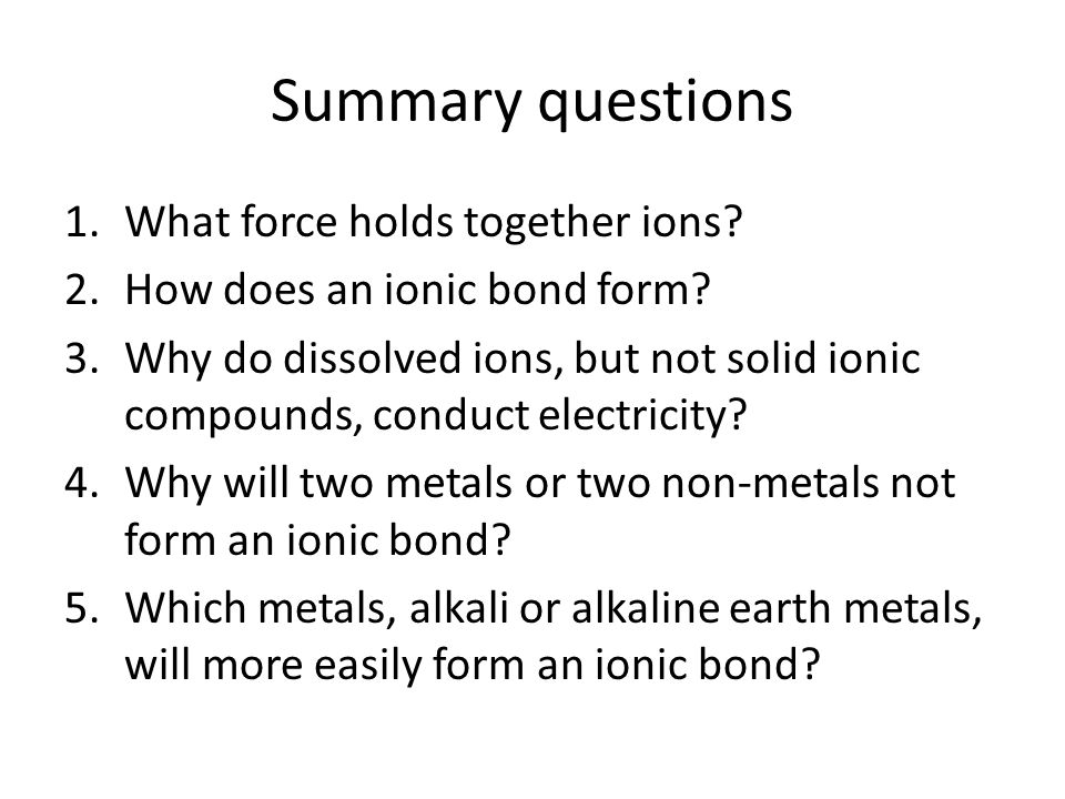 Summary questions 1.What force holds together ions.