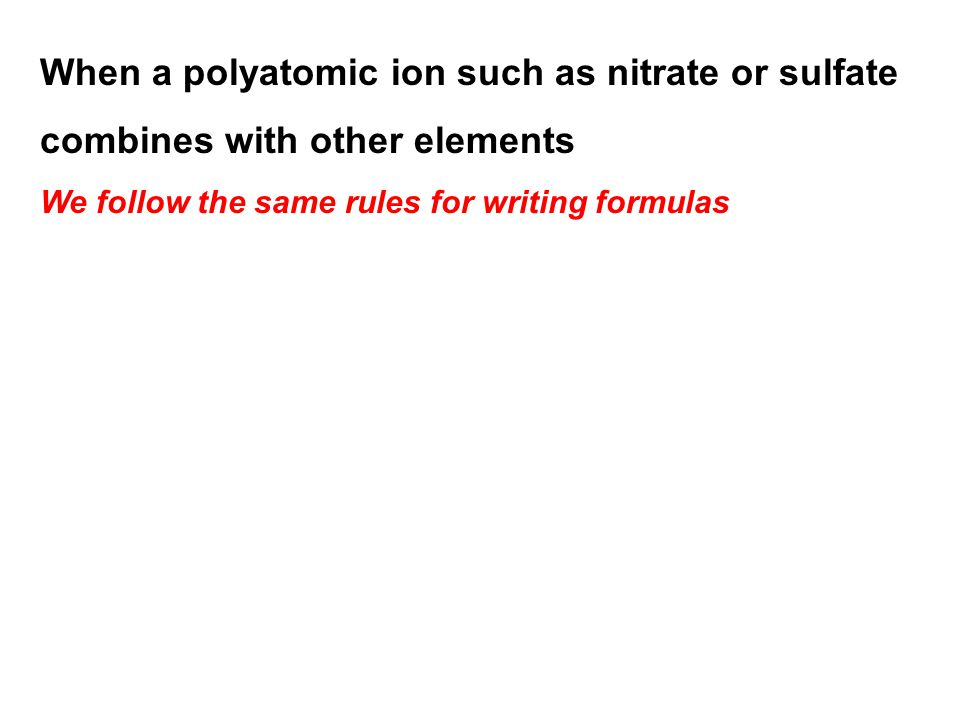 When a polyatomic ion such as nitrate or sulfate combines with other elements We follow the same rules for writing formulas