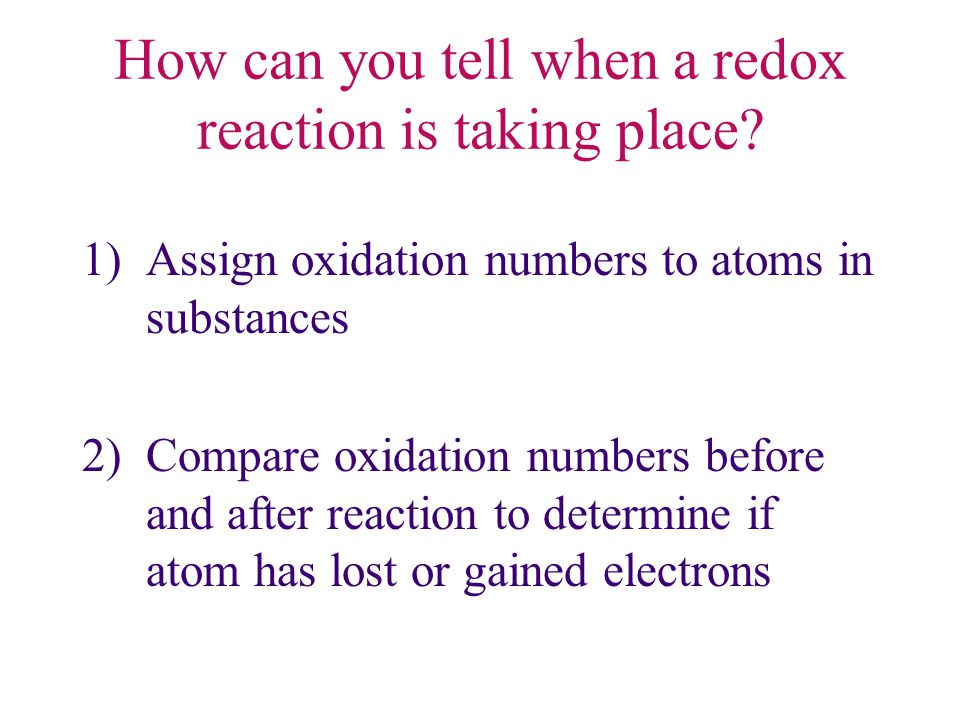 How can you tell when a redox reaction is taking place? 1)Assign oxidation numbers to atoms in substances 2)Compare oxidation numbers before and after