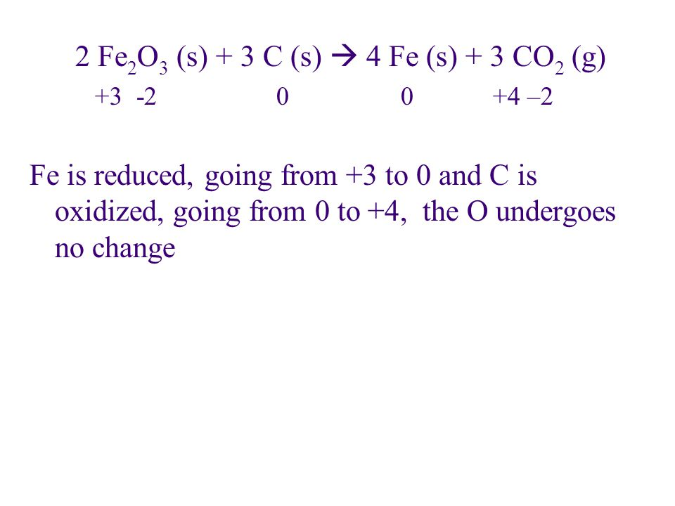 2 Fe 2 O 3 (s) + 3 C (s)  4 Fe (s) + 3 CO 2 (g) +3 -2 0 0 +4 –2 Fe is reduced, going from +3 to 0 and C is oxidized, going from 0 to +4, the O underg