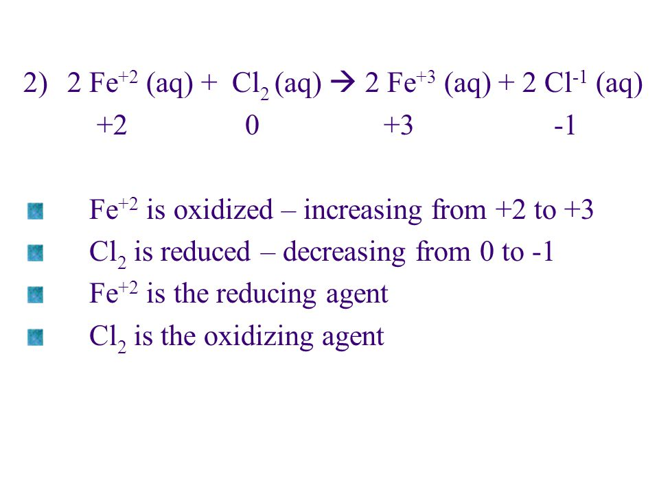 2)2 Fe +2 (aq) + Cl 2 (aq)  2 Fe +3 (aq) + 2 Cl -1 (aq) +2 0 +3 -1 Fe +2 is oxidized – increasing from +2 to +3 Cl 2 is reduced – decreasing from 0 t