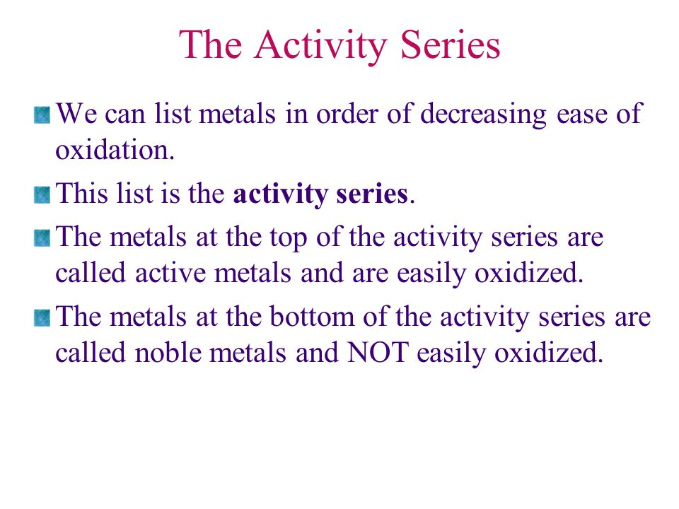The Activity Series We can list metals in order of decreasing ease of oxidation. This list is the activity series. The metals at the top of the activi