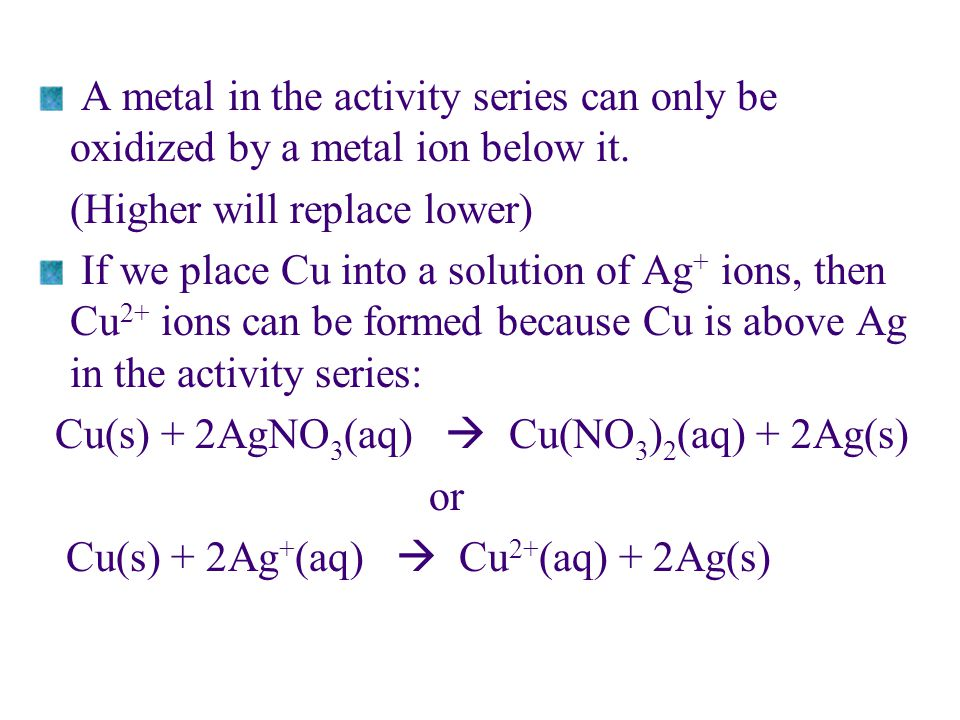 A metal in the activity series can only be oxidized by a metal ion below it. (Higher will replace lower) If we place Cu into a solution of Ag + ions,