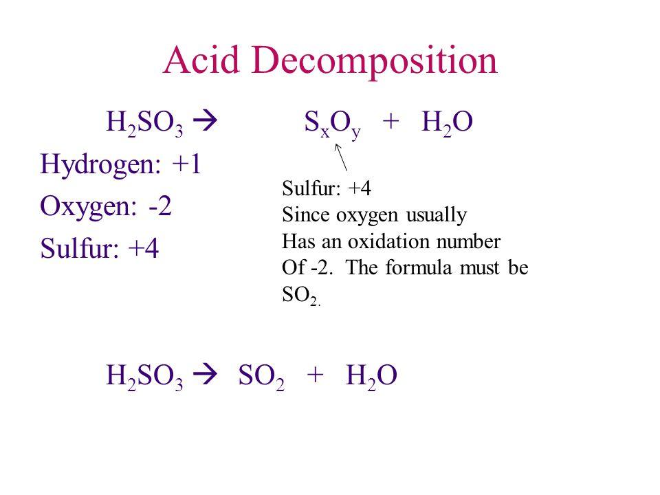 Acid Decomposition H 2 SO 3  S x O y + H 2 O Hydrogen: +1 Oxygen: -2 Sulfur: +4 H 2 SO 3  SO 2 + H 2 O Sulfur: +4 Since oxygen usually Has an oxidat