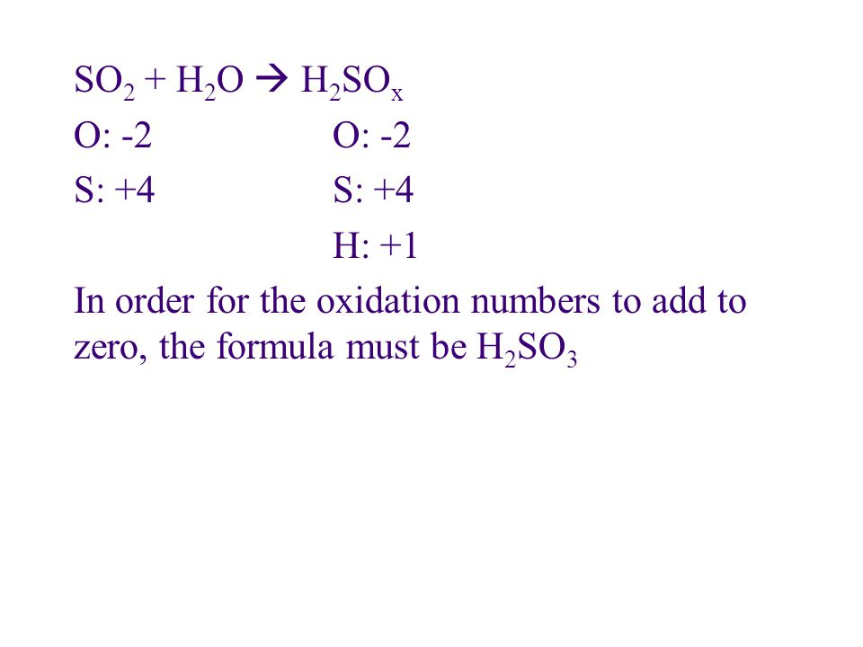 SO 2 + H 2 O  H 2 SO xO: -2S: +4 H: +1 In order for the oxidation numbers to add to zero, the formula must be H 2 SO 3