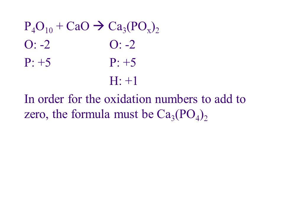 P 4 O 10 + CaO  Ca 3 (PO x ) 2O: -2P: +5 H: +1 In order for the oxidation numbers to add to zero, the formula must be Ca 3 (PO 4 ) 2