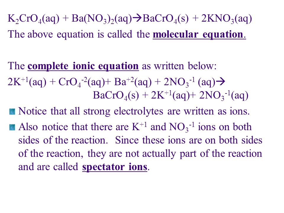The ions that actually participate in the chemical reaction are the following: CrO 4 -2 (aq) + Ba +2 (aq)  BaCrO 4 (s) This last equation is called the net ionic equation and includes only the participating ions of the reaction.