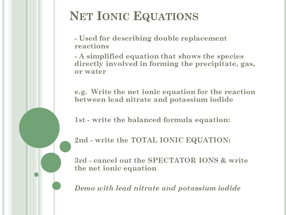N ET I ONIC E QUATIONS - Used for describing double replacement reactions - A simplified equation that shows the species directly involved in forming the precipitate, gas, or water e.g.