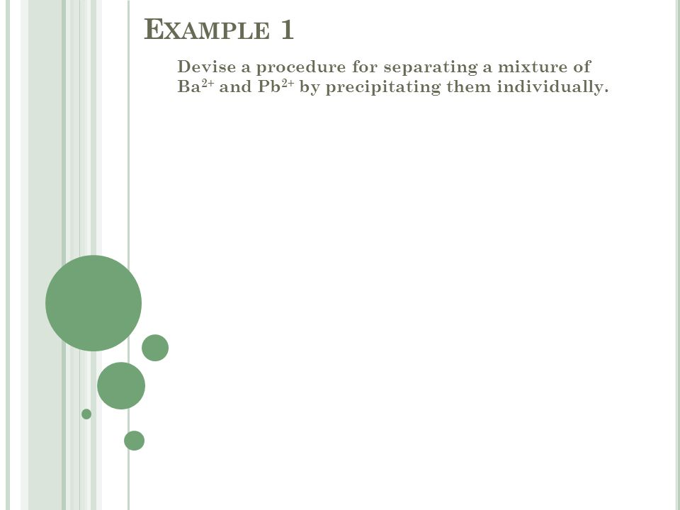 E XAMPLE 1 Devise a procedure for separating a mixture of Ba 2+ and Pb 2+ by precipitating them individually.