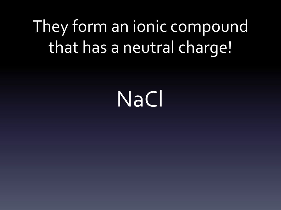 They form an ionic compound that has a neutral charge! NaCl
