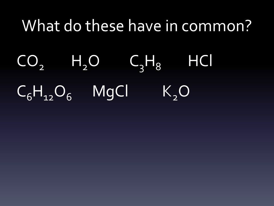 They are all compounds – 2 or more elements chemically bound together