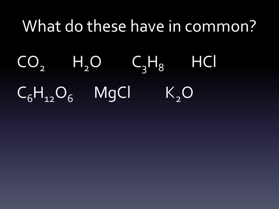What do these have in common CO 2 H 2 O C 3 H 8 HCl C 6 H 12 O 6 MgCl K 2 O