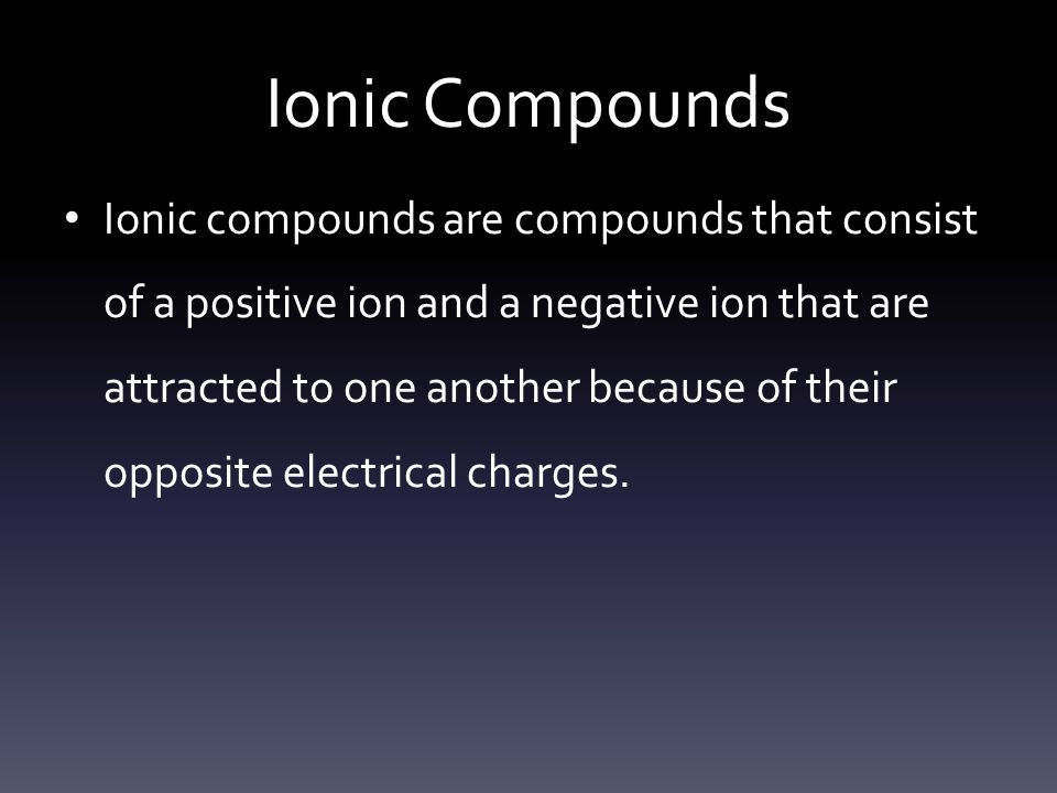 Ionic Compounds Ionic compounds are compounds that consist of a positive ion and a negative ion that are attracted to one another because of their opposite electrical charges.