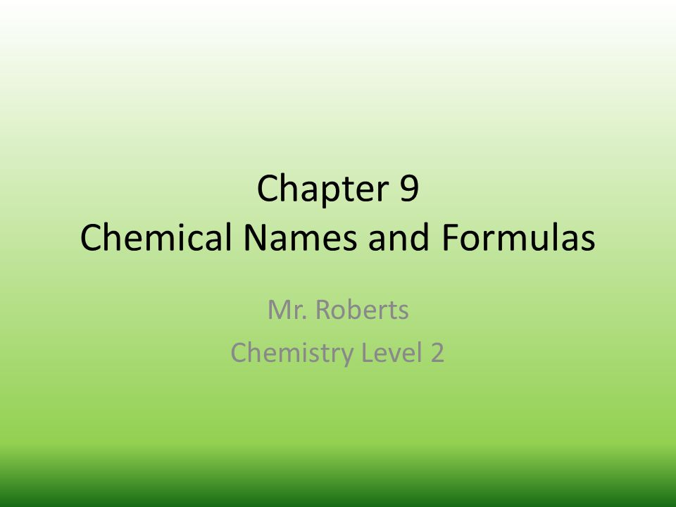 Chapter 9 Chemical Names and Formulas Mr. Roberts Chemistry Level 2