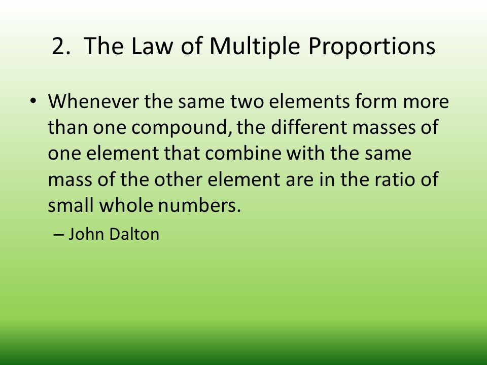 2. The Law of Multiple Proportions Whenever the same two elements form more than one compound, the different masses of one element that combine with t