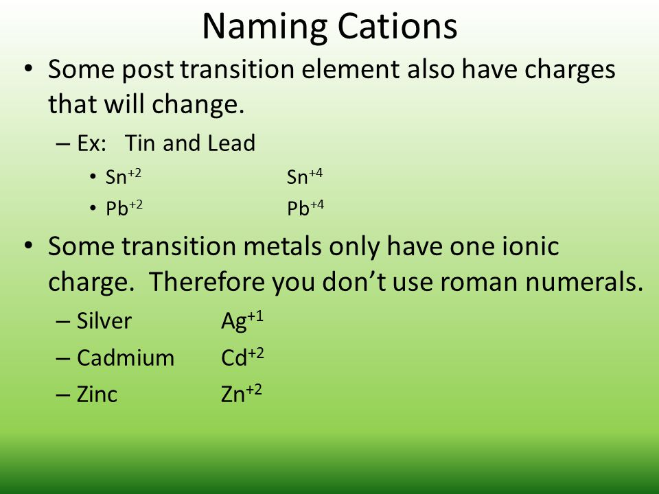 Naming Cations Some post transition element also have charges that will change. – Ex: Tin and Lead Sn +2 Sn +4 Pb +2 Pb +4 Some transition metals only