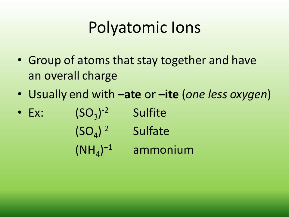 Polyatomic Ions Group of atoms that stay together and have an overall charge Usually end with –ate or –ite (one less oxygen) Ex:(SO 3 ) -2 Sulfite (SO