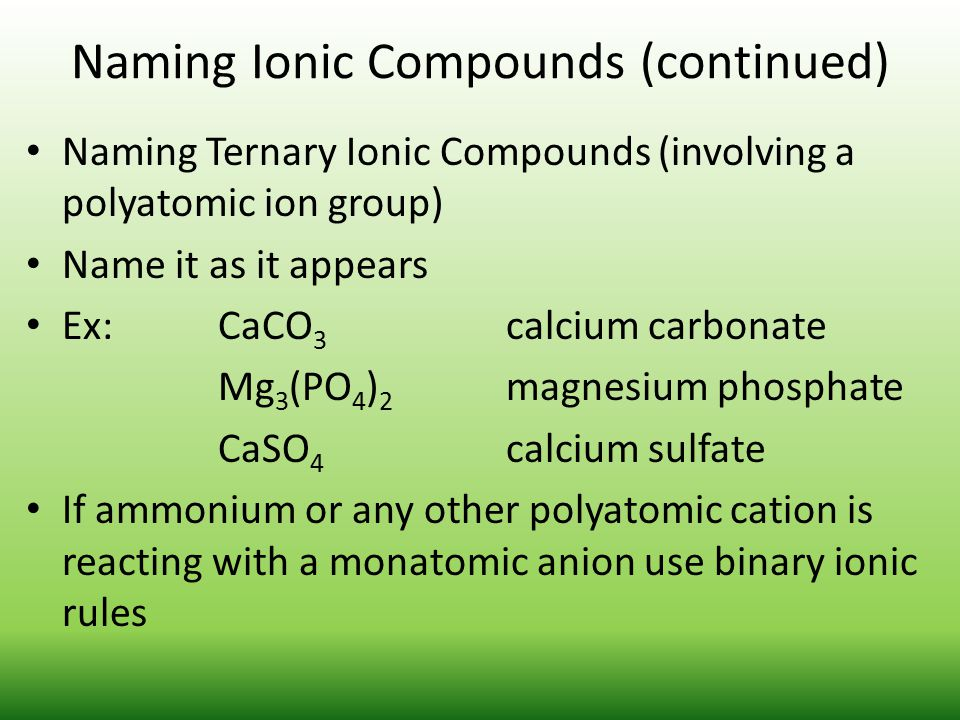 Naming Ionic Compounds (continued) Naming Ternary Ionic Compounds (involving a polyatomic ion group) Name it as it appears Ex: CaCO 3 calcium carbonat